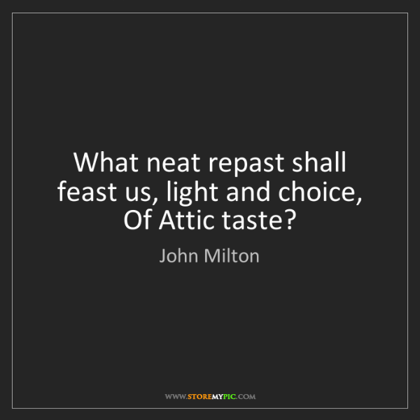 John Milton: What neat repast shall feast us, light and choice, Of...