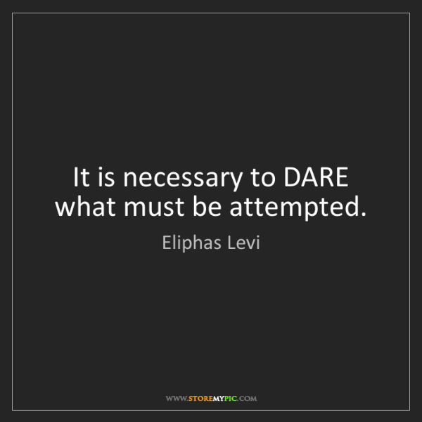 Eliphas Levi: It is necessary to DARE what must be attempted.