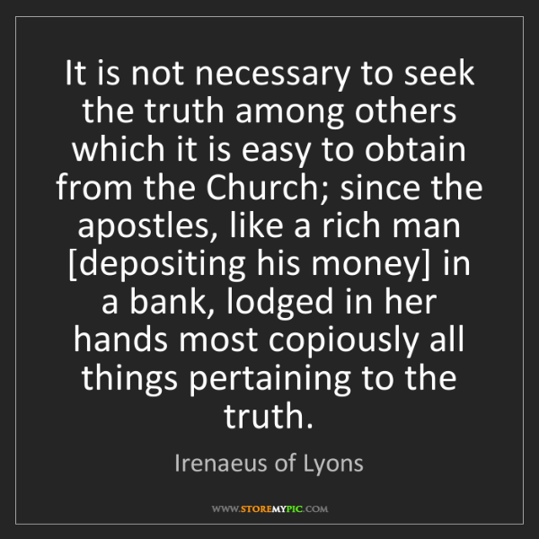 Irenaeus of Lyons: It is not necessary to seek the truth among others which...