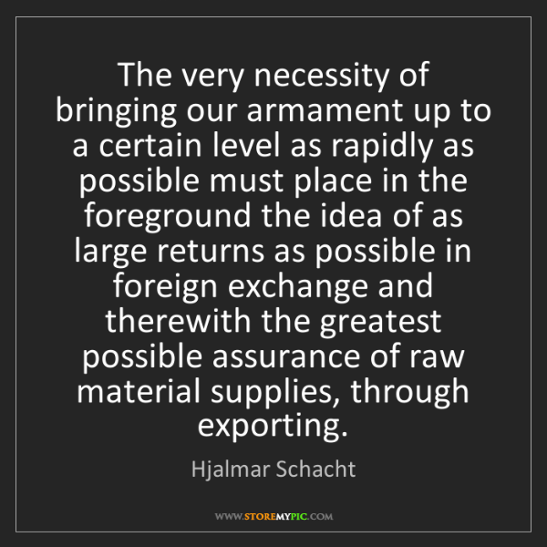 Hjalmar Schacht: The very necessity of bringing our armament up to a certain...