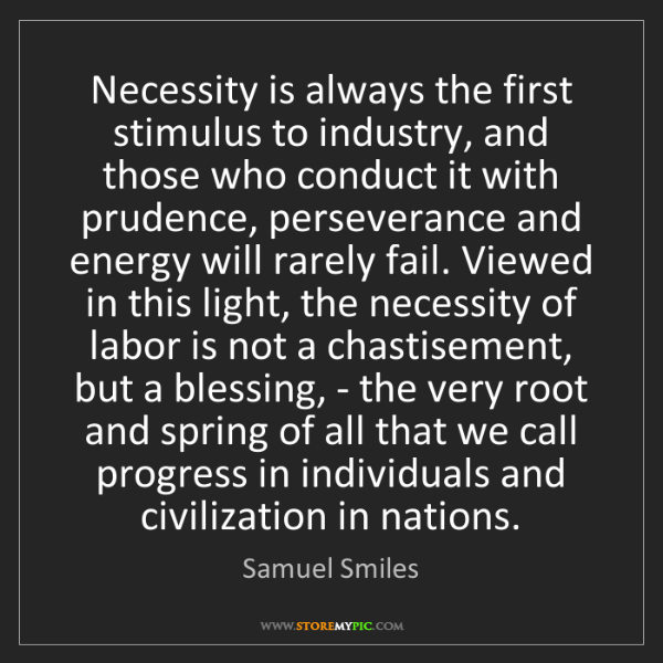 Samuel Smiles: Necessity is always the first stimulus to industry, and...