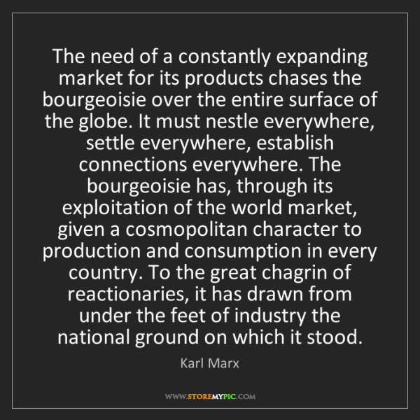 Karl Marx: The need of a constantly expanding market for its products...