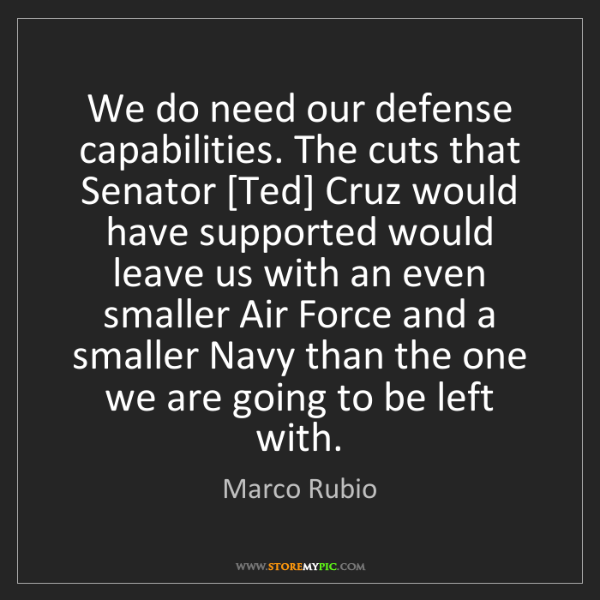 Marco Rubio: We do need our defense capabilities. The cuts that Senator...