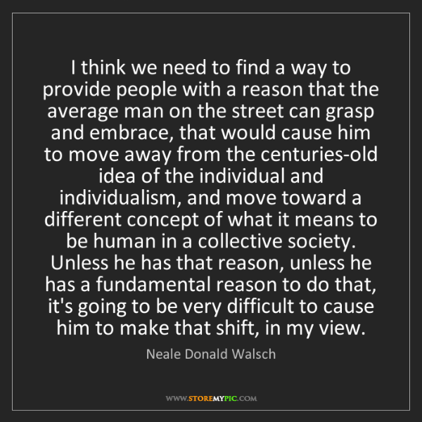 Neale Donald Walsch: I think we need to find a way to provide people with...