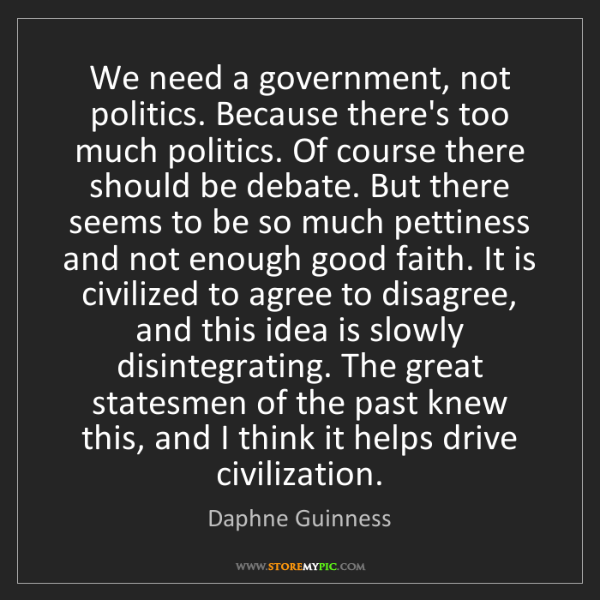Daphne Guinness: We need a government, not politics. Because there's too...