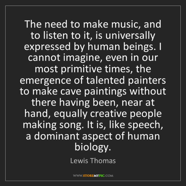 Lewis Thomas: The need to make music, and to listen to it, is universally...