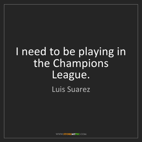Luis Suarez: I need to be playing in the Champions League.
