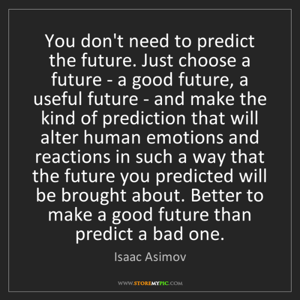 Isaac Asimov: You don't need to predict the future. Just choose a future...