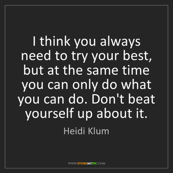 Heidi Klum: I think you always need to try your best, but at the...