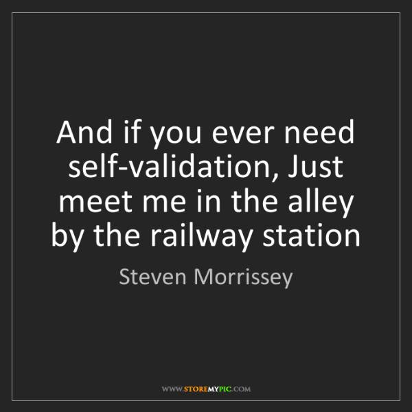 Steven Morrissey: And if you ever need self-validation, Just meet me in...