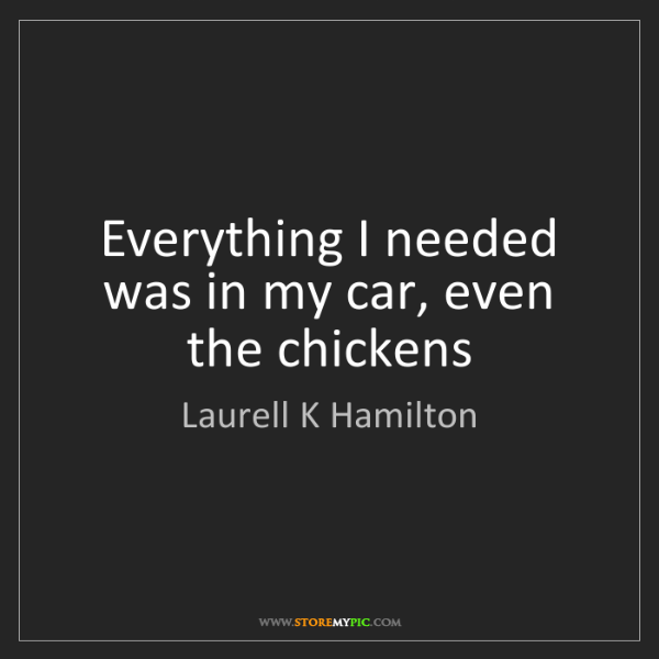 Laurell K Hamilton: Everything I needed was in my car, even the chickens