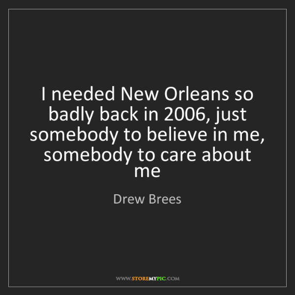 Drew Brees: I needed New Orleans so badly back in 2006, just somebody...