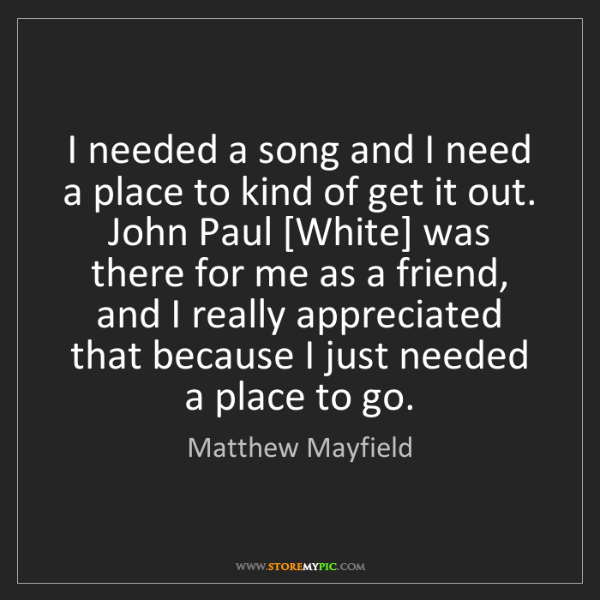 Matthew Mayfield: I needed a song and I need a place to kind of get it...
