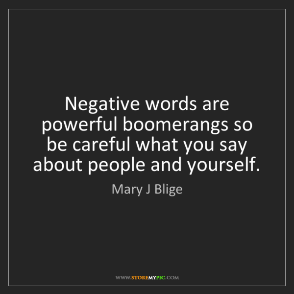 Mary J Blige: Negative words are powerful boomerangs so be careful...