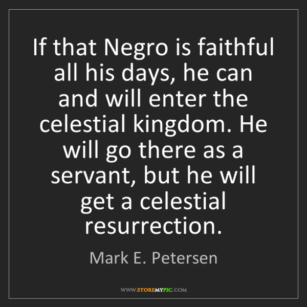 Mark E. Petersen: If that Negro is faithful all his days, he can and will...