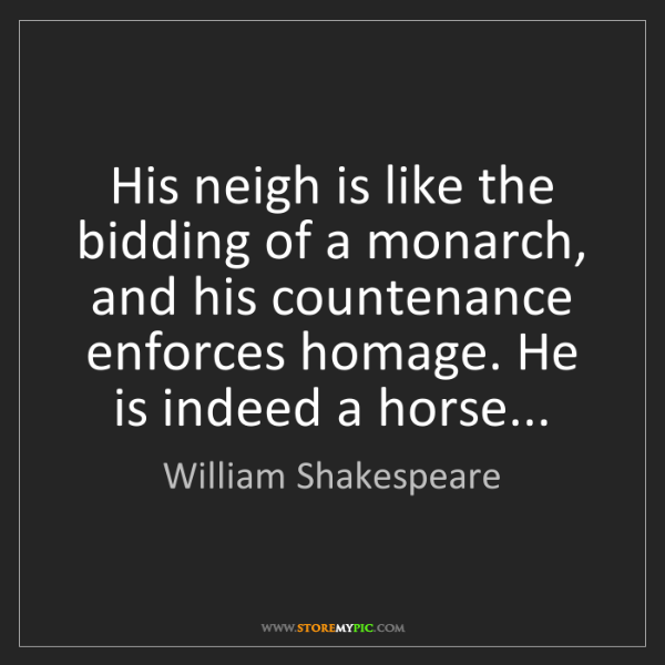 William Shakespeare: His neigh is like the bidding of a monarch, and his countenance...