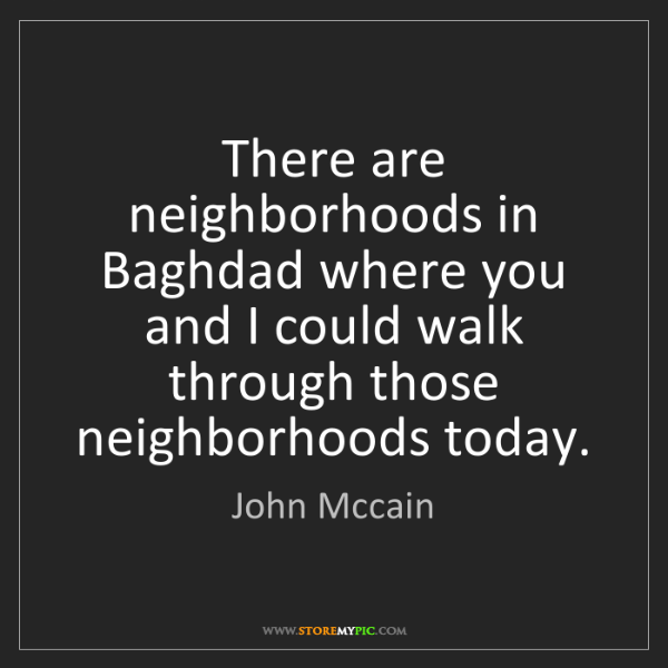 John Mccain: There are neighborhoods in Baghdad where you and I could...