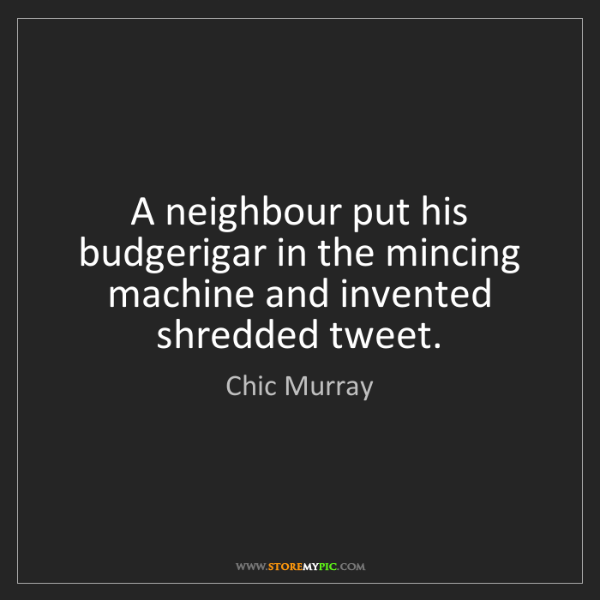 Chic Murray: A neighbour put his budgerigar in the mincing machine...