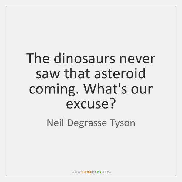 The dinosaurs never saw that asteroid coming. What's our excuse?