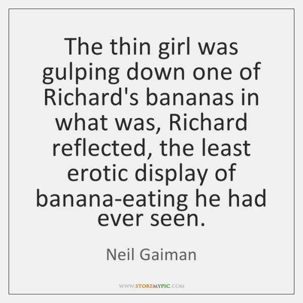 The thin girl was gulping down one of Richard's bananas in what ...