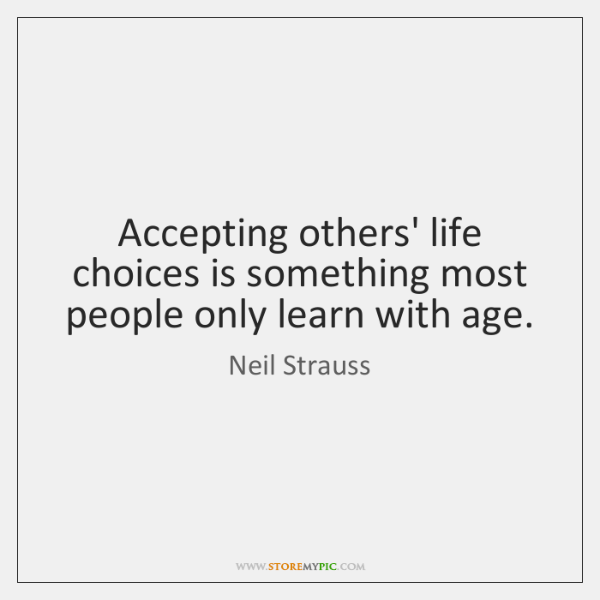 Accepting others' life choices is something most people only learn with age.