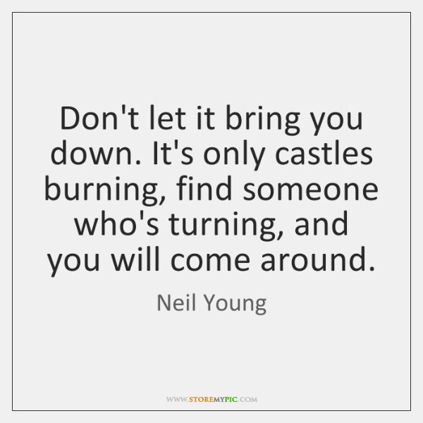 Don't let it bring you down. It's only castles burning, find someone ...