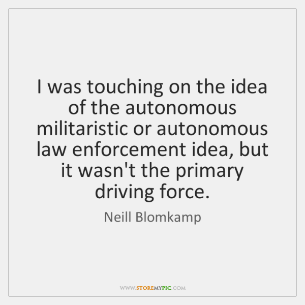 I was touching on the idea of the autonomous militaristic or autonomous ...