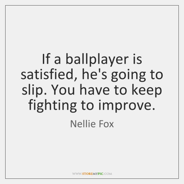 If a ballplayer is satisfied, he's going to slip. You have to ...