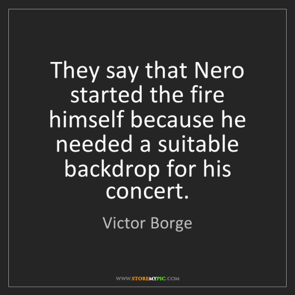 Victor Borge: They say that Nero started the fire himself because he...