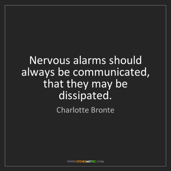 Charlotte Bronte: Nervous alarms should always be communicated, that they...