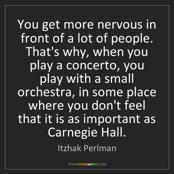 Itzhak Perlman: You get more nervous in front of a lot of people. That's...