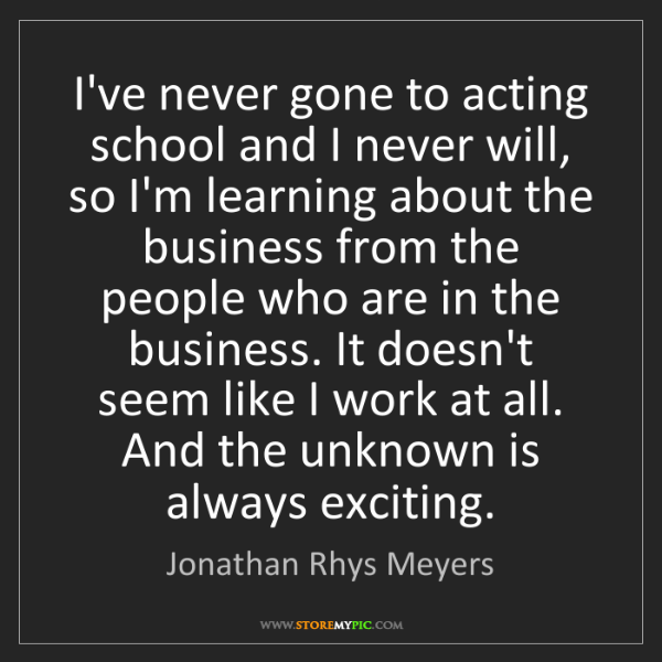 Jonathan Rhys Meyers: I've never gone to acting school and I never will, so...