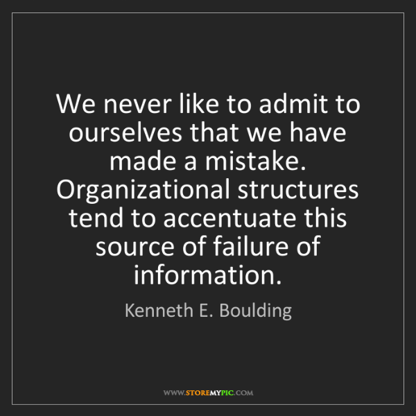 Kenneth E. Boulding: We never like to admit to ourselves that we have made...