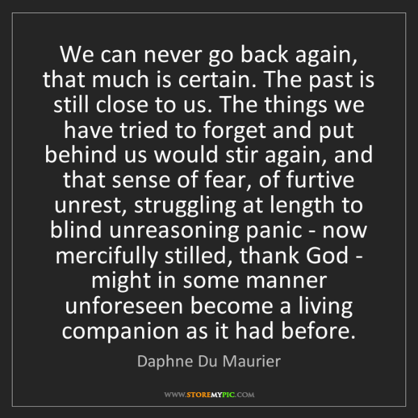 Daphne Du Maurier: We can never go back again, that much is certain. The...