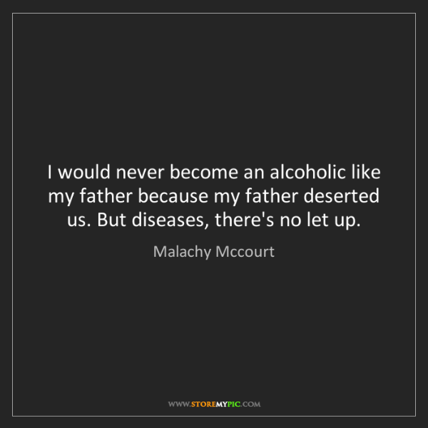Malachy Mccourt: I would never become an alcoholic like my father because...