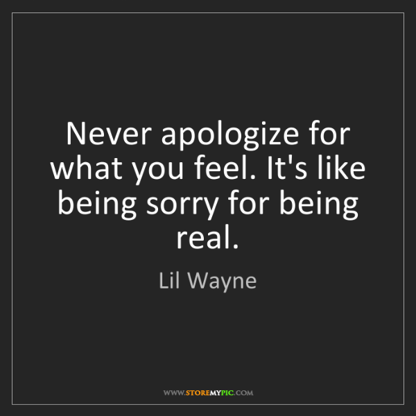 Lil Wayne: Never apologize for what you feel. It's like being sorry...