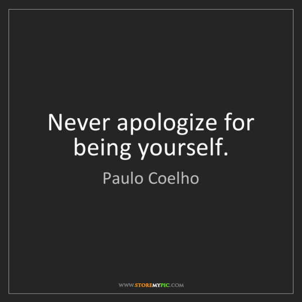Paulo Coelho: Never apologize for being yourself.