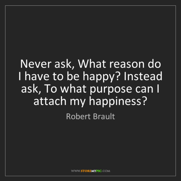 Robert Brault: Never ask, What reason do I have to be happy? Instead...