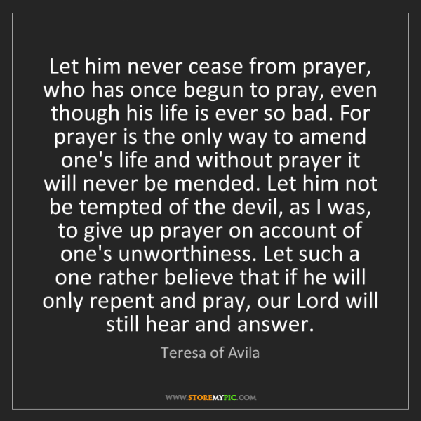 Teresa of Avila: Let him never cease from prayer, who has once begun to...