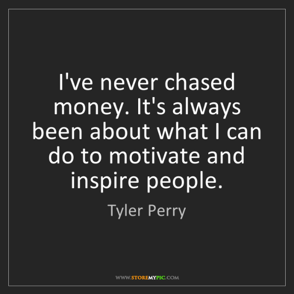 Tyler Perry: I've never chased money. It's always been about what...