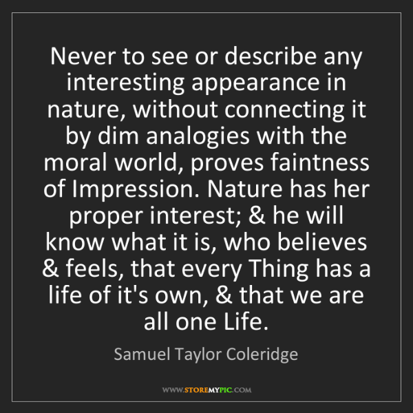 Samuel Taylor Coleridge: Never to see or describe any interesting appearance in...