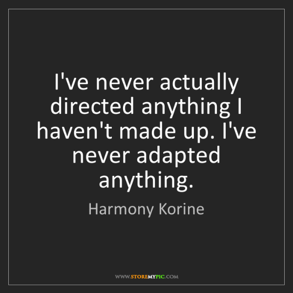 Harmony Korine: I've never actually directed anything I haven't made...