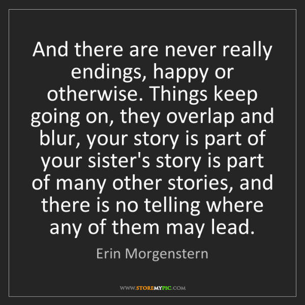 Erin Morgenstern: And there are never really endings, happy or otherwise....
