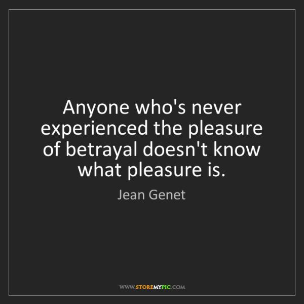 Jean Genet: Anyone who's never experienced the pleasure of betrayal...