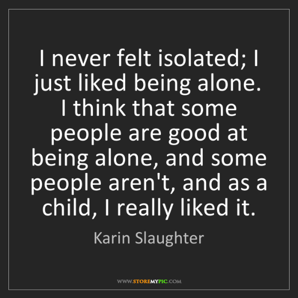 Karin Slaughter: I never felt isolated; I just liked being alone. I think...