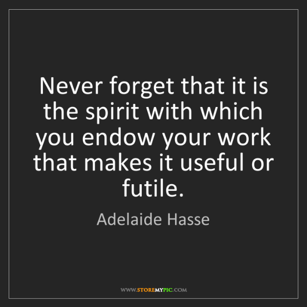 Adelaide Hasse: Never forget that it is the spirit with which you endow...