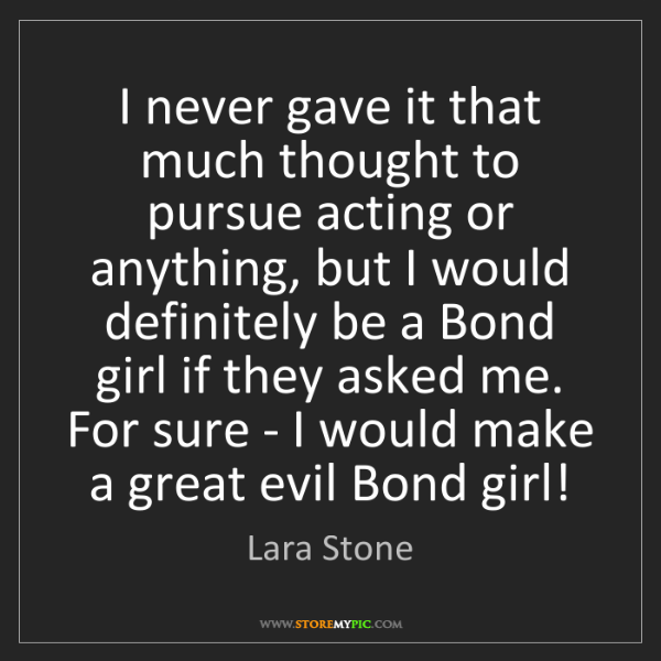 Lara Stone: I never gave it that much thought to pursue acting or...