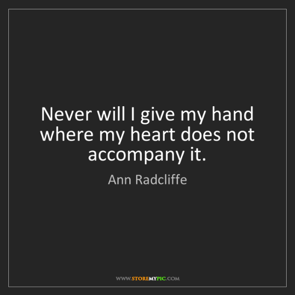 Ann Radcliffe: Never will I give my hand where my heart does not accompany...