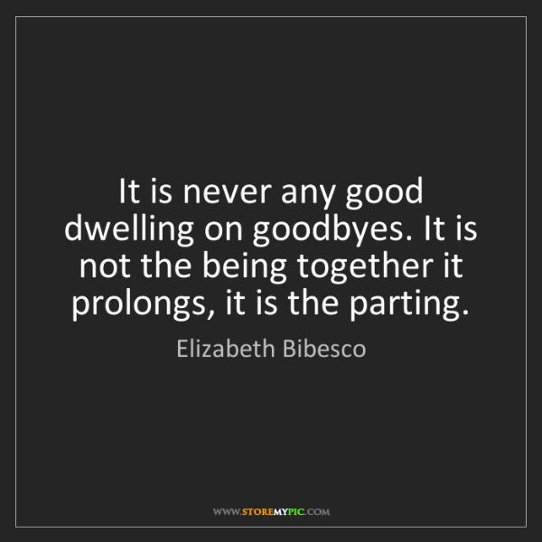 Elizabeth Bibesco: It is never any good dwelling on goodbyes. It is not...