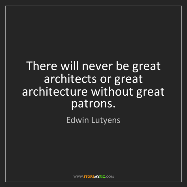 Edwin Lutyens: There will never be great architects or great architecture...